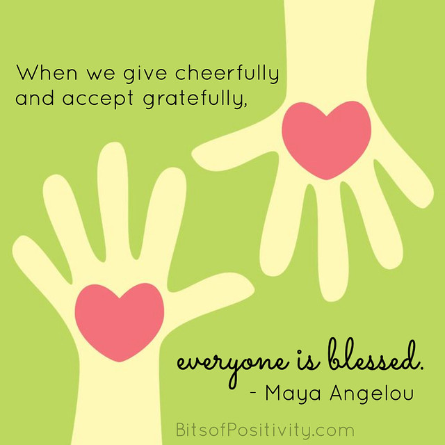 """When we give cheerfully and accept gratefully, everyone is blessed."" Maya Angelou"