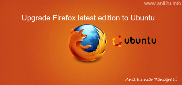 Upgrade Firefox latest edition to Ubuntu by Anil Kumar Panigrahi