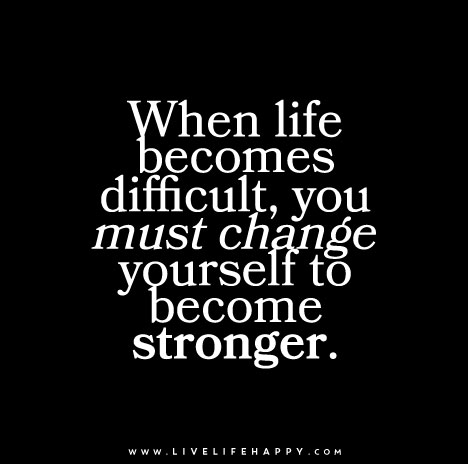 When Life Becomes Difficult You Must Change Yourself To Become Stronger