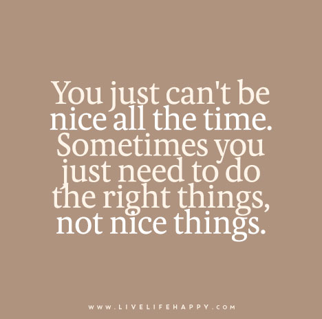 You just can't be nice all the time. Sometimes you just need to do the right things, not nice things.