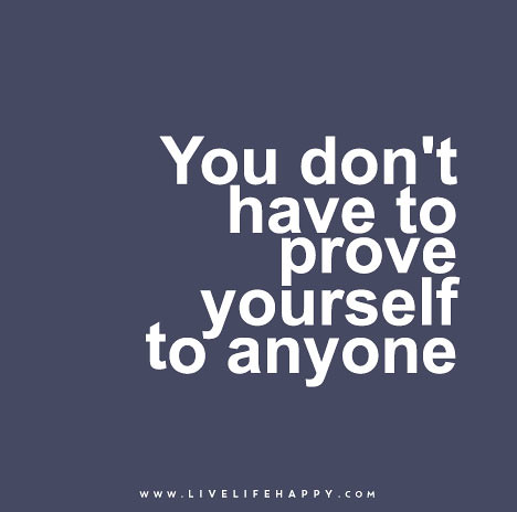 """You don't have to prove yourself to anyone."""