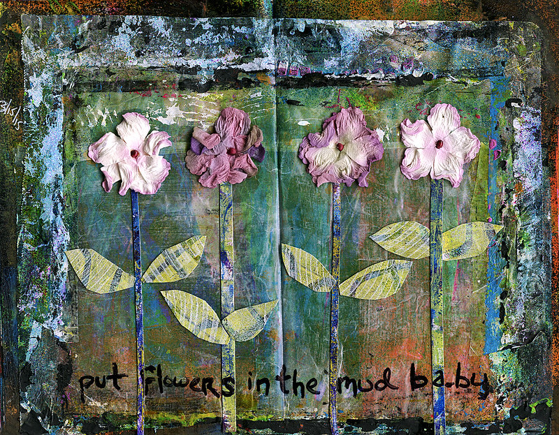 Art Journal - Put Flowers in the Mud Baby