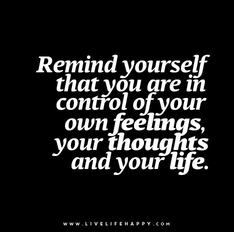 """Remind yourself that you are in control of your own feelings, your thoughts and your life."""
