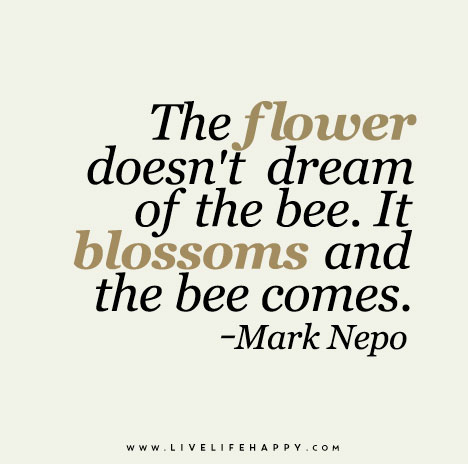 The-flower-doesn't-dream-of-the-bee.-It-blossoms-and-the-bee-comes