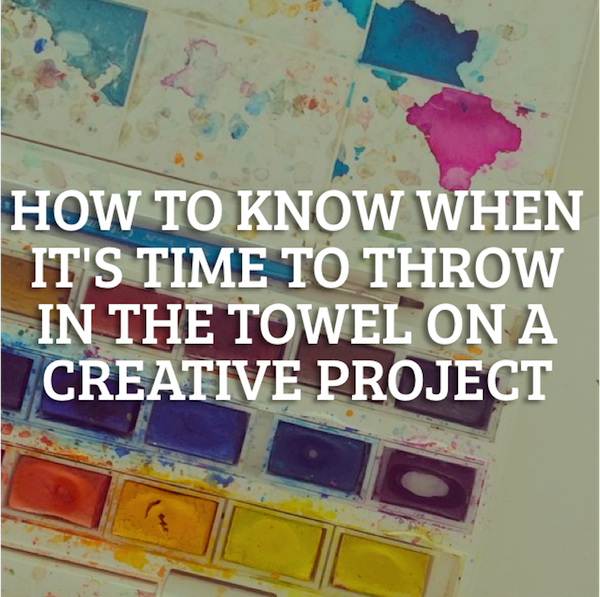 How to know when it's time to throw in the towel on a creative project
