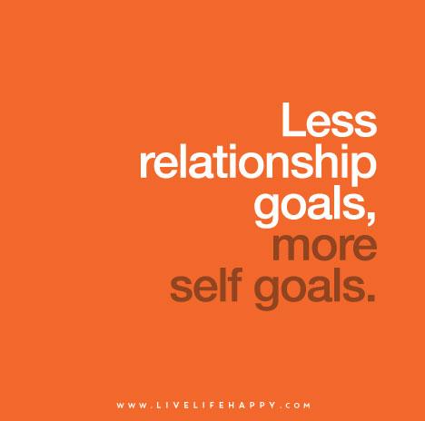 Less relationships goals, more self goals.