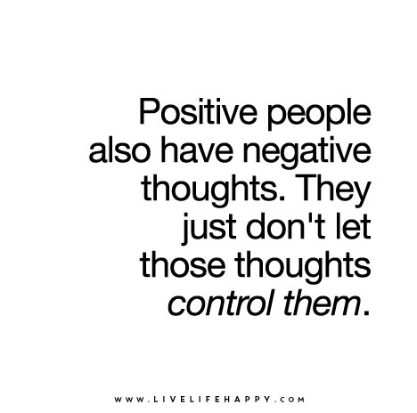 Positive people also have negative thoughts. They just dont let those th...