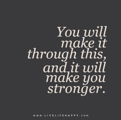 you will make it through this and it will make you stronger