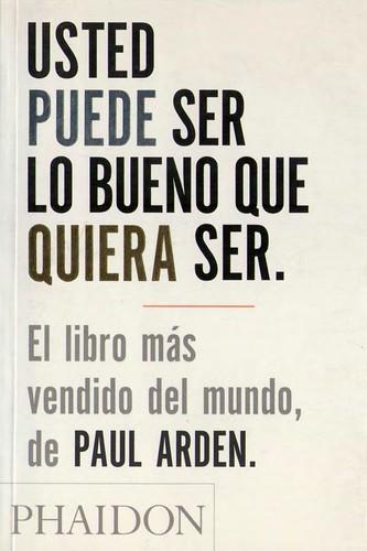 Usted Puede Ser Lo Bueno Que Quiera Ser - Paul Arden