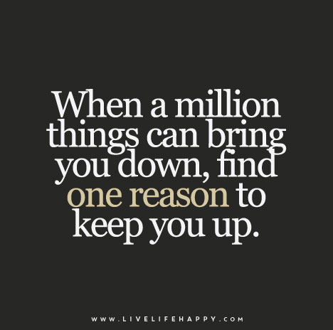 When A Million Things Can Bring You Down Find One Reason To Keep