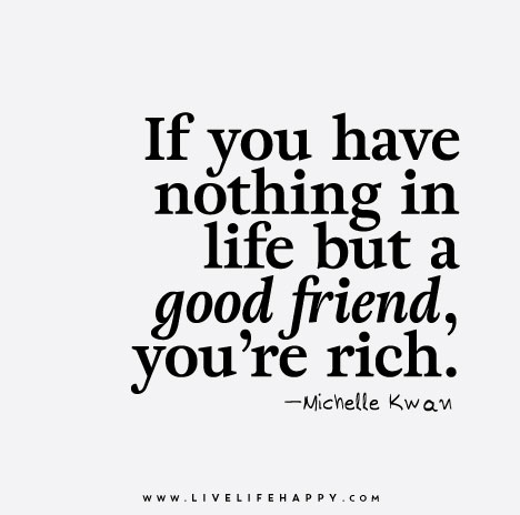 if you have nothing in life but a good friend you re rich