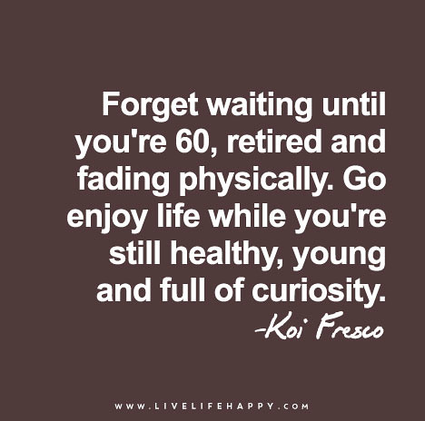 forget-waiting-until-you're-60,-retired-and-fading-physically.-go-enjoy-life-while-you're-still-healthy,-young-and-full-of-curiosity