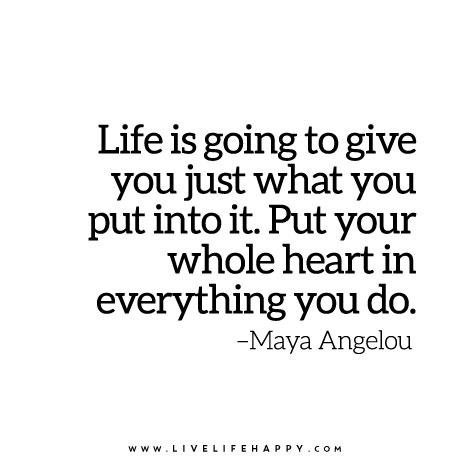 """Life-is-going-to-give-you-just-what-you-put-into-it.-Put-your-whole-heart-in-everything-you-do""""Life is going to give you just what you put into it. Put your whole heart in everything you do."""""""