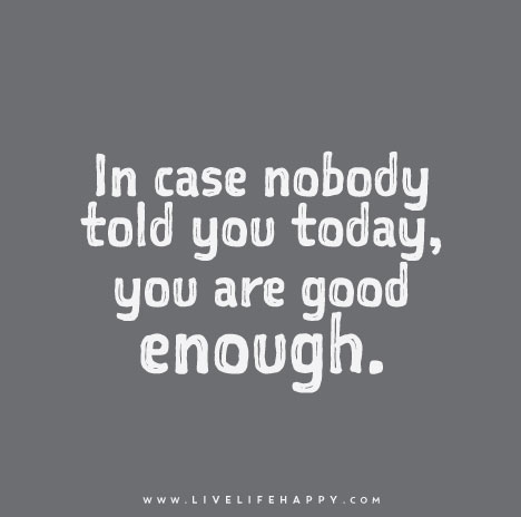 In Case Nobody Told You Today You Are Good Enough