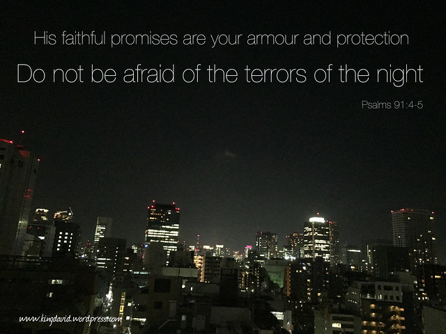 He will cover you with his feathers. He will shelter you with his wings. His faithful promises are your armour and protection. Do not be afraid of the terrors of the night, nor the arrow that flies in the day. (‭Psalms‬ ‭91‬:‭4-5‬ NLT)