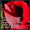 To be rich is not what you have in your bank, but what you have in your heart.
