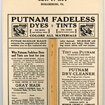 Mon, 2018-05-21 15:53 - Partial transcription of the text on the back of the Putnam Fadeless Dyes and Tints Advertising Fan:  Putnam Fadeless Dyes, Tints  To dye, use boiling water. To tint, dip in warm water. Colors all materials.  Putnam No-Kolor Bleach removes the original color, which enables you to dye material any color desired. No-Kolor will not harm any fabric that boiling water alone will not injure.  Why Putnam Fadeless Dyes and Tints are best for you....  Tint with Putnam (no boiling is required)....  A free offer if you have gray hair....  Putnam Dry-Cleaner. The original dry cleaner.... Monroe Chemical Company, Quincy, Illinois.  The Regensteiner Corporation, Chicago.  Compliments of Geo. F. Hoy, Hublersburg, Pa.