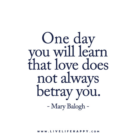 one day you will learn that love does not always betray you