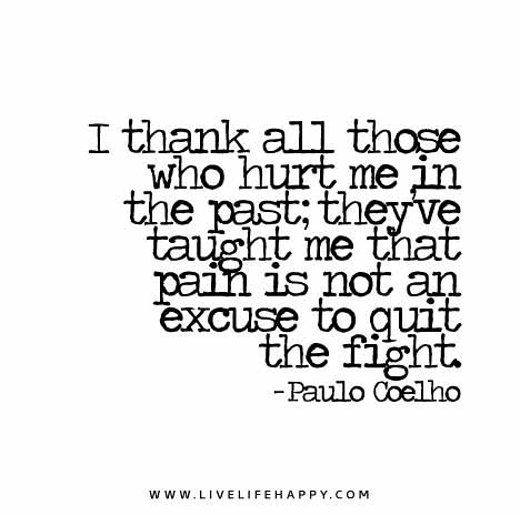 I thank all those who hurt me in the past; they've taught me that pain is not an excuse to quit the fight. - Paulo Coelho