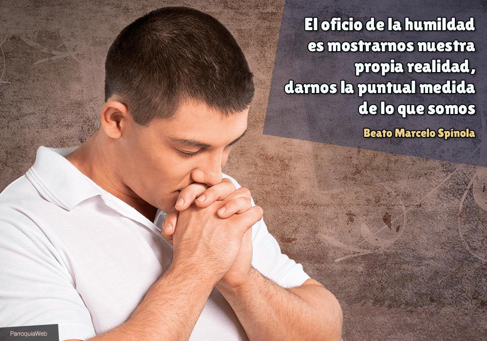 El oficio de la humildad es mostrarnos nuestra propia realidad, darnos la puntual medida de lo que somos - Beato Marcelo Spínola
