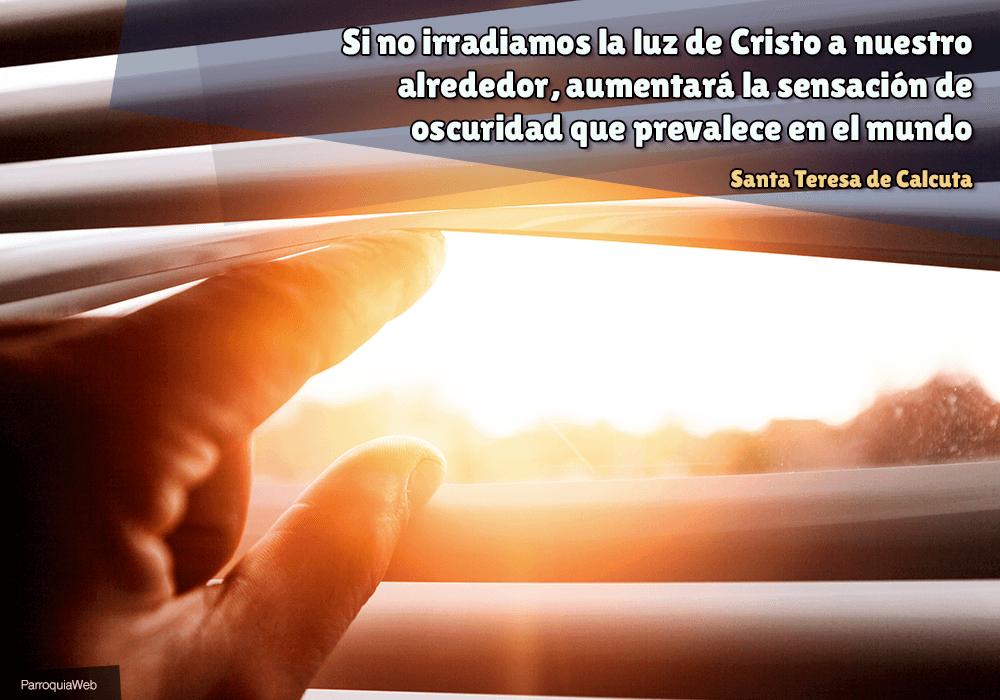 Si no irradiamos la luz de Cristo a nuestro alrededor, aumentará la sensación de oscuridad que prevalece en el mundo - Santa Teresa de Calcuta