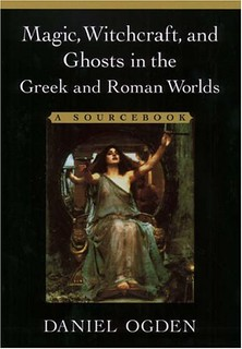 Magic, Witchcraft, and Ghosts in Greek and Roman Worlds - Daniel Ogden