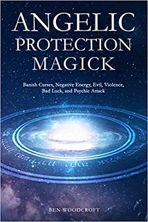 Angelic Protection Magick Banish Curses, Negative Energy, Evil, Violence,Bad Luck, and Psychic Attack - Ben Woodcroft