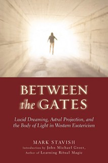 Between the Gates: Lucid Dreaming, Astral Projection, and the Body of Light in Western Esotericism - Mark Stavish