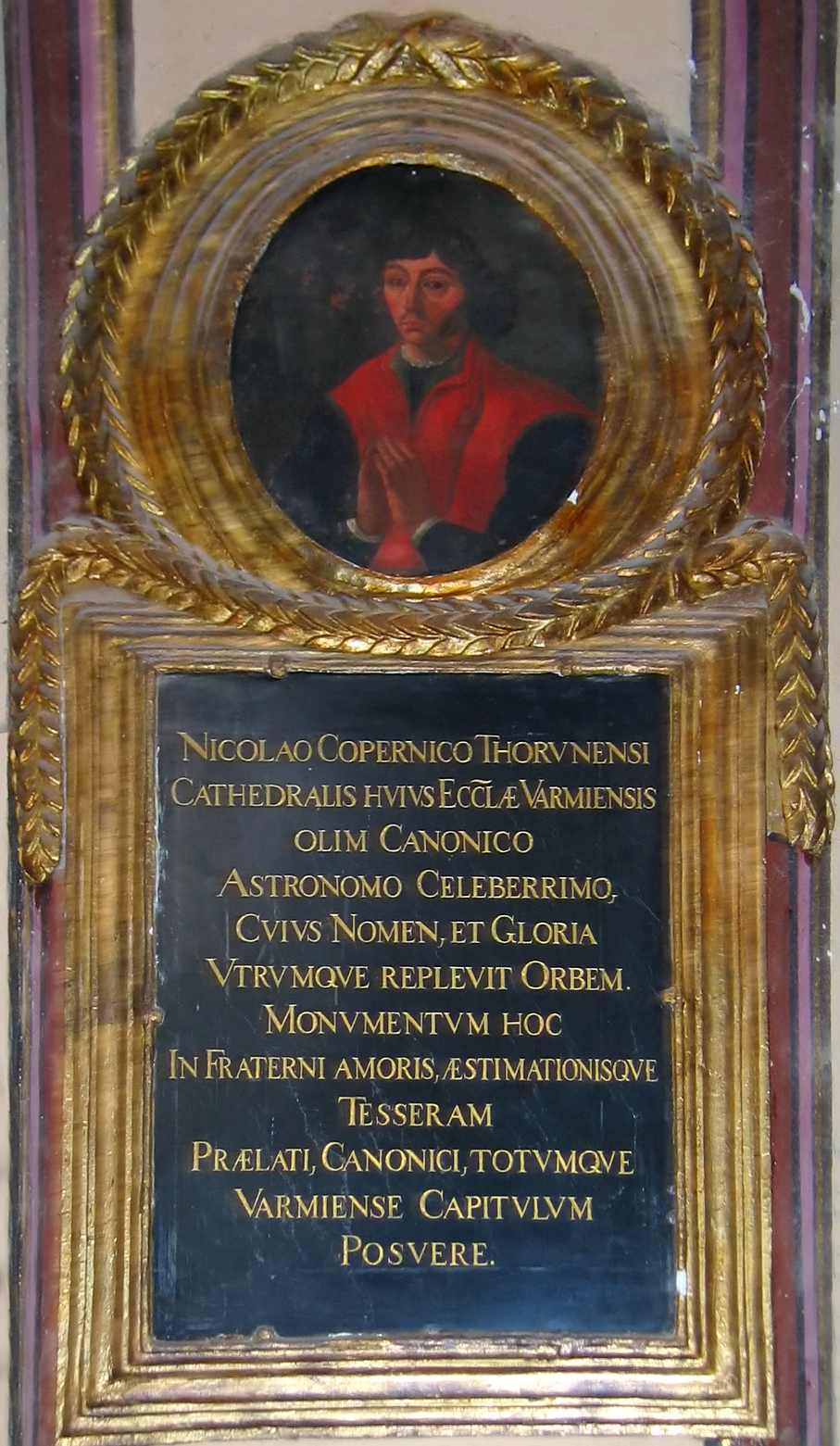 Nicolaus Copernicus epitaph of 1735 in the Cathedral of Frombork (Frauenburg). To Nicholas Copernicus of Toruń, formerly a canon of this cathedral church of Varmia, a most renowned astronomer, whose name and glory have filled both spheres [i.e. heaven and earth]. The prelates, the canons, and the entire chapter of Varmia have erected, in token of brotherly love and esteem, this monument. An earlier epitaph with different wording, erected in 1580 by Cromer, had been destroyed in wars of the 17th or early 18th century.
