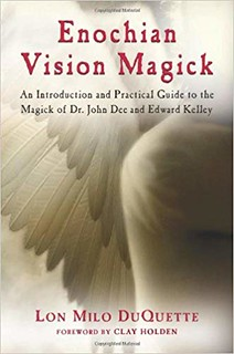 Enochian Vision Magick: An Introduction and Practical Guide to the Magick of Dr. John Dee and Edward Kelley – Lon Milo DuQuette