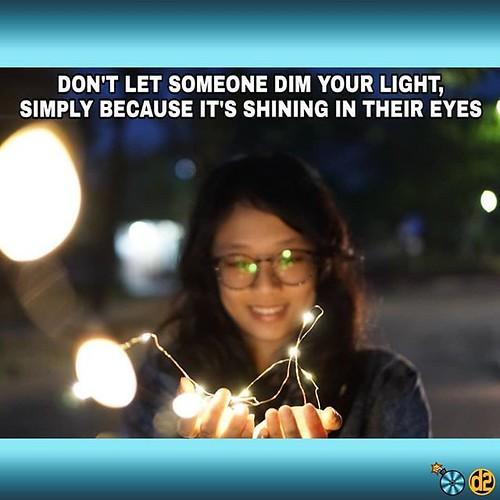 Jangan biarkan orang lain meredupkan cahayamu hanya karena cahayamu bersinar di depan matanya :) Jangan biarkan orang lain menghancurkan kesuksesanmu hanya karena kamu lebih sukses darinya dan itu mengganggunya.