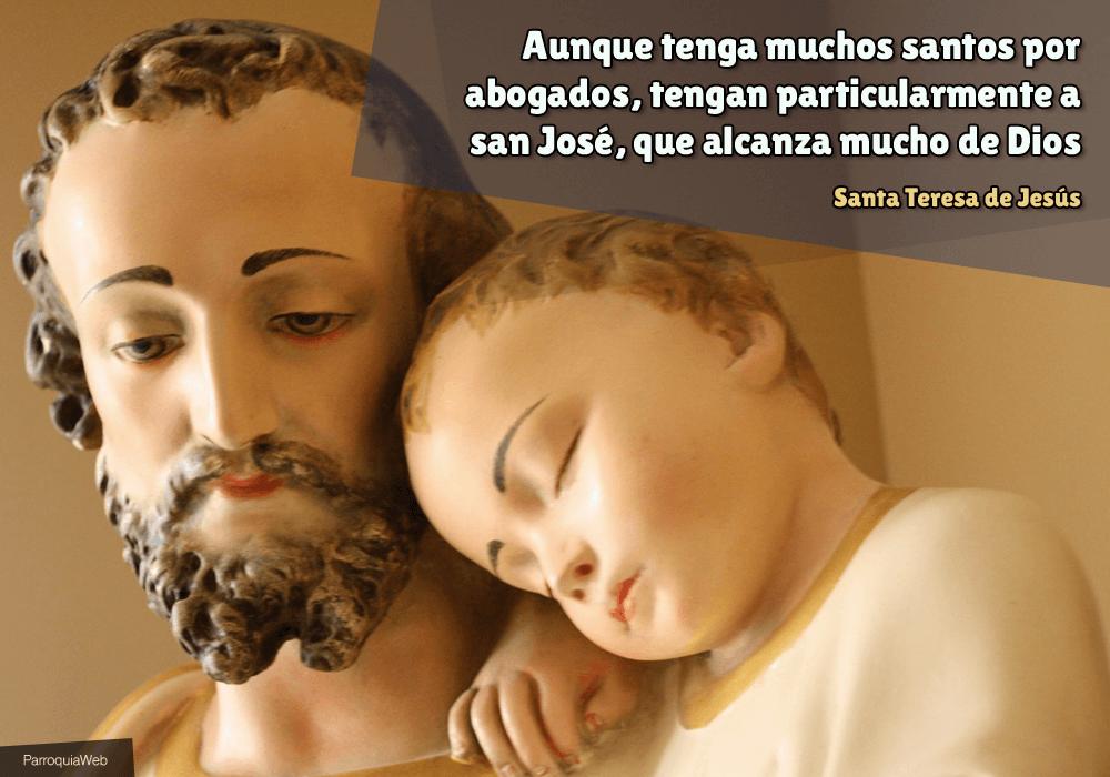 Aunque tenga muchos santos por abogados, tengan particularmente a san José, que alcanza mucho de Dios - Santa Teresa de Jesús