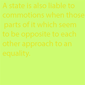A state is also liable to commotions when those parts of it which seem to be opposite to each other approach to an equality